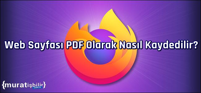 Mozilla Firefox'ta Web Sayfası PDF Olarak Nasıl Kaydedilir?